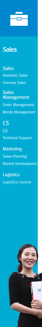 Sales : Domestic Sales, Oversea Sales&#13Sales Management : Order Management, Bonds Management&#13CS : CS, Technical Support&#13Marketing : Sales Planning, Market Development&#13Logistics : Logistics Control